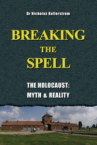 Kollerstrom, Nicholas: Breaking the Spell. The Holocaust, Myth & Reality